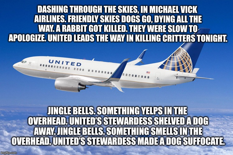 Michael Vick Airlines | DASHING THROUGH THE SKIES, IN MICHAEL VICK AIRLINES. FRIENDLY SKIES DOGS GO, DYING ALL THE WAY. A RABBIT GOT KILLED. THEY WERE SLOW TO APOLO | image tagged in united airlines,memes,michael vick,christmas carol,dog,sing | made w/ Imgflip meme maker