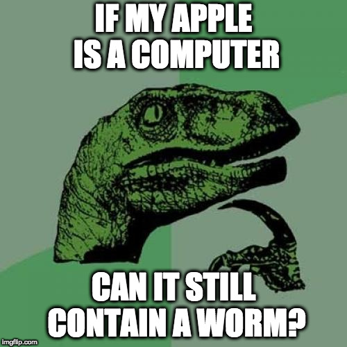 Philosoraptor Meme |  IF MY APPLE IS A COMPUTER; CAN IT STILL CONTAIN A WORM? | image tagged in memes,philosoraptor | made w/ Imgflip meme maker