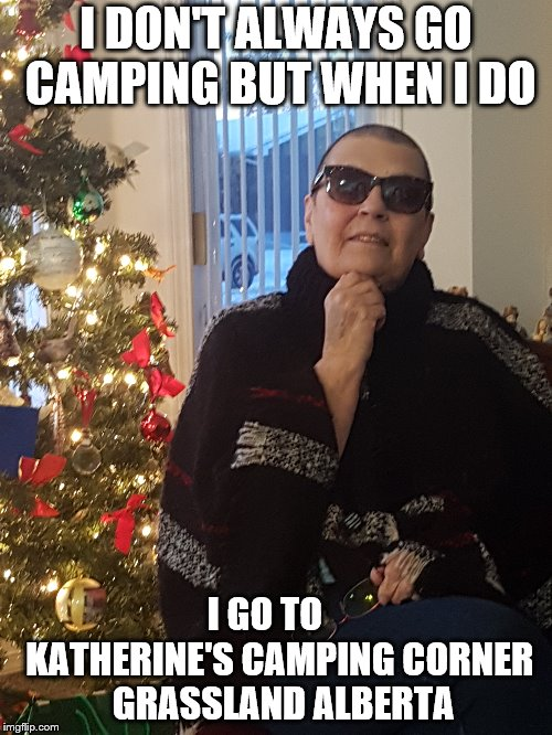 I DON'T ALWAYS GO CAMPING BUT WHEN I DO; I GO TO    KATHERINE'S CAMPING CORNER  GRASSLAND ALBERTA | image tagged in camping | made w/ Imgflip meme maker