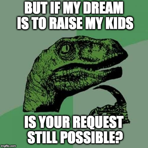 Philosoraptor Meme | BUT IF MY DREAM IS TO RAISE MY KIDS IS YOUR REQUEST STILL POSSIBLE? | image tagged in memes,philosoraptor | made w/ Imgflip meme maker