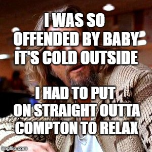 Confused Lebowski | I WAS SO OFFENDED BY BABY IT'S COLD OUTSIDE I HAD TO PUT ON STRAIGHT OUTTA COMPTON TO RELAX | image tagged in memes,confused lebowski | made w/ Imgflip meme maker