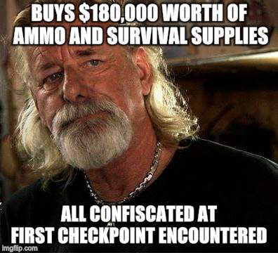 Bad News Redneck | BUYS $180,000 WORTH OF AMMO AND SURVIVAL SUPPLIES ALL CONFISCATED AT FIRST CHECKPOINT ENCOUNTERED | image tagged in memes,survival,anarchy,redneck | made w/ Imgflip meme maker