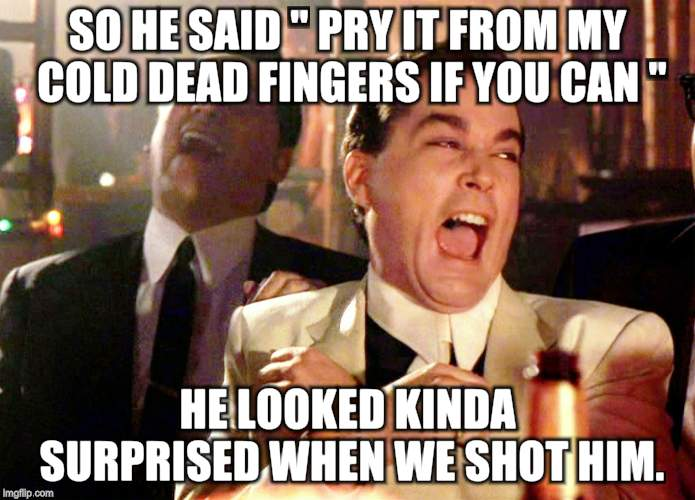 "Good Fellas Hilarious | SO HE SAID "" PRY IT FROM MY COLD DEAD FINGERS IF YOU CAN "" HE LOOKED KINDA SURPRISED WHEN WE SHOT HIM. 