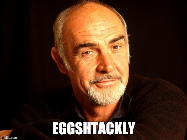 Sean Connery Of Coursh | EGGSHTACKLY | image tagged in sean connery of coursh | made w/ Imgflip meme maker