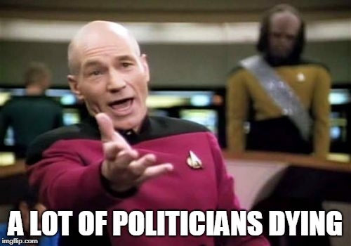 Saying it as it is, 2018... | A LOT OF POLITICIANS DYING | image tagged in memes,picard wtf,politics,political meme,deaths,2018 | made w/ Imgflip meme maker