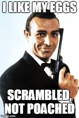 007 | I LIKE MY EGGS SCRAMBLED, NOT POACHED | image tagged in 007 | made w/ Imgflip meme maker