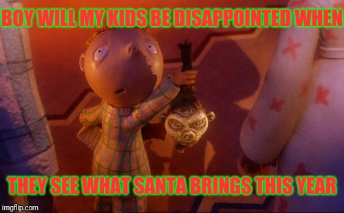 He's not bringing what they hope | BOY WILL MY KIDS BE DISAPPOINTED WHEN THEY SEE WHAT SANTA BRINGS THIS YEAR | image tagged in santa claus,gifts,presents,nightmare before christmas,shrunken head | made w/ Imgflip meme maker
