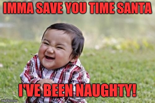 Being nice is not nearly as fun lol.  Merry Christmas everyone!  | IMMA SAVE YOU TIME SANTA I'VE BEEN NAUGHTY! | image tagged in memes,evil toddler,jbmemegeek,christmas,santa,santa claus | made w/ Imgflip meme maker