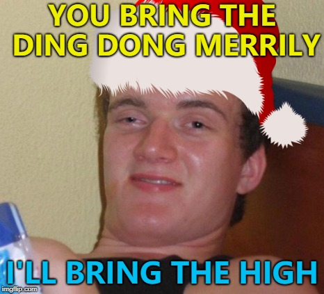 Many hand make light work... :) | YOU BRING THE DING DONG MERRILY I'LL BRING THE HIGH | image tagged in memes,10 guy,ding dong merrily on high,christmas,christmas songs | made w/ Imgflip meme maker