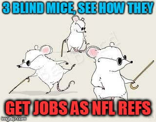 Blind mice | 3 BLIND MICE, SEE HOW THEY GET JOBS AS NFL REFS | image tagged in blind mice | made w/ Imgflip meme maker