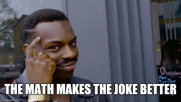 Roll Safe Think About It Meme | THE MATH MAKES THE JOKE BETTER | image tagged in memes,roll safe think about it | made w/ Imgflip meme maker