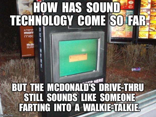 HOW  HAS  SOUND  TECHNOLOGY  COME  SO  FAR BUT  THE  MCDONALD'S  DRIVE-THRU  STILL  SOUNDS  LIKE  SOMEONE  FARTING  INTO  A  WALKIE-TALKIE. | image tagged in mcdonalds drive thru | made w/ Imgflip meme maker