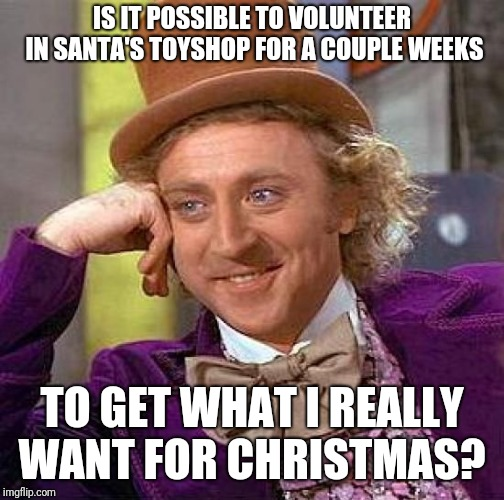 He Has A Stable Full Of Oompa Loompa's To Loan For A Copy Of His Naughty List | IS IT POSSIBLE TO VOLUNTEER IN SANTA'S TOYSHOP FOR A COUPLE WEEKS TO GET WHAT I REALLY WANT FOR CHRISTMAS? | image tagged in memes,creepy condescending wonka,oompa loompa,santa claus,toys | made w/ Imgflip meme maker