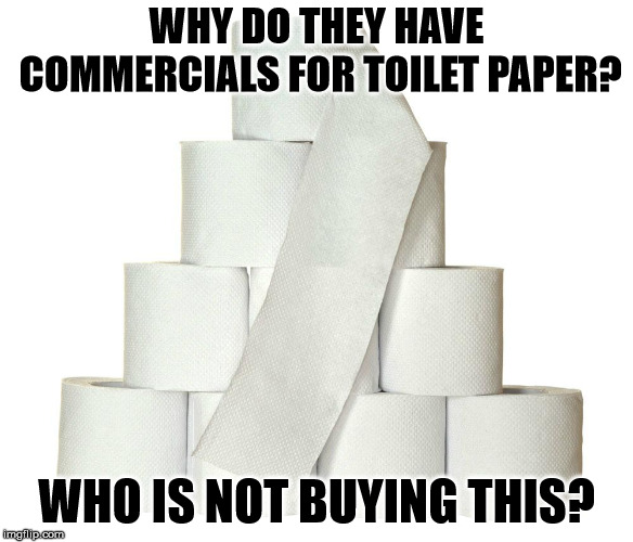 WHY DO THEY HAVE COMMERCIALS FOR TOILET PAPER? WHO IS NOT BUYING THIS? | image tagged in toilet paper | made w/ Imgflip meme maker