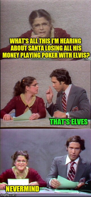 WHAT'S ALL THIS I'M HEARING ABOUT SANTA LOSING ALL HIS MONEY PLAYING POKER WITH ELVIS? NEVERMIND THAT'S ELVES | made w/ Imgflip meme maker