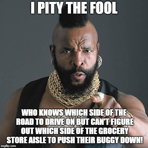 Shop of Fools |  I PITY THE FOOL; WHO KNOWS WHICH SIDE OF THE ROAD TO DRIVE ON BUT CAN'T FIGURE OUT WHICH SIDE OF THE GROCERY STORE AISLE TO PUSH THEIR BUGGY DOWN! | image tagged in memes,mr t pity the fool,grocery store,same side,idiots | made w/ Imgflip meme maker