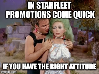 #metoo Kirk |  IN STARFLEET PROMOTIONS COME QUICK; IF YOU HAVE THE RIGHT ATTITUDE | image tagged in star trek romantic kirk,metoo,memes | made w/ Imgflip meme maker