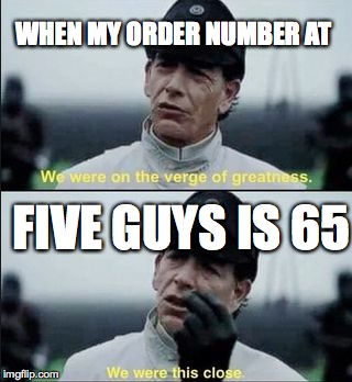 WHEN MY ORDER NUMBER AT FIVE GUYS IS 65 | image tagged in we were on ther verge of greatness krennic | made w/ Imgflip meme maker
