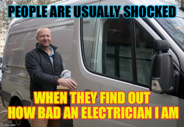 DANGER DANGER.... | PEOPLE ARE USUALLY SHOCKED WHEN THEY FIND OUT HOW BAD AN ELECTRICIAN I AM | image tagged in punn,electricity,shocked,funny meme | made w/ Imgflip meme maker
