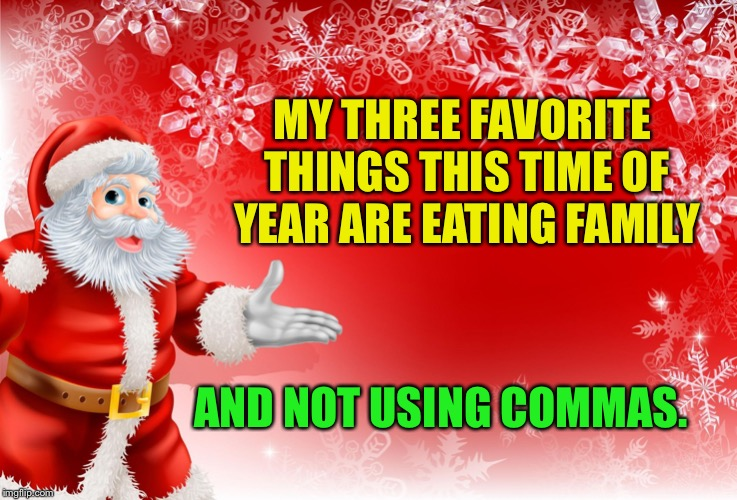 Christmas Santa blank  | MY THREE FAVORITE THINGS THIS TIME OF YEAR ARE EATING FAMILY AND NOT USING COMMAS. | image tagged in christmas santa blank | made w/ Imgflip meme maker