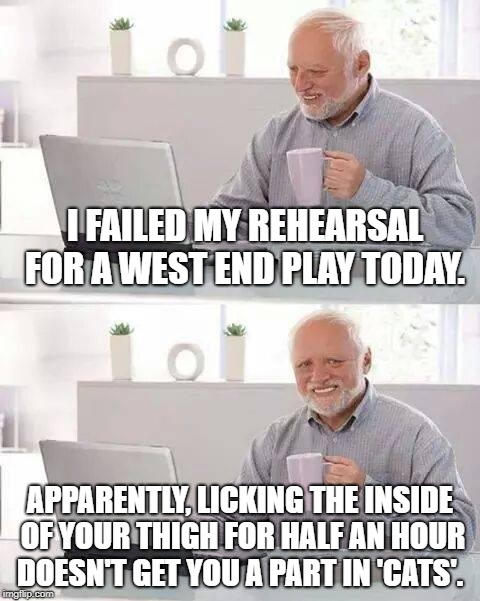 Hide the Pain Harold Meme | I FAILED MY REHEARSAL FOR A WEST END PLAY TODAY. APPARENTLY, LICKING THE INSIDE OF YOUR THIGH FOR HALF AN HOUR DOESN'T GET YOU A PART IN 'CA | image tagged in memes,hide the pain harold | made w/ Imgflip meme maker