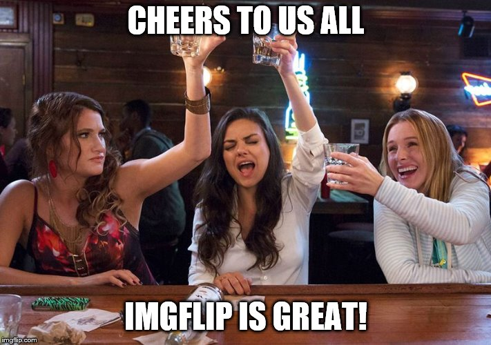 Cheers to your birthday, Meg! | CHEERS TO US ALL IMGFLIP IS GREAT! | image tagged in cheers to your birthday meg | made w/ Imgflip meme maker