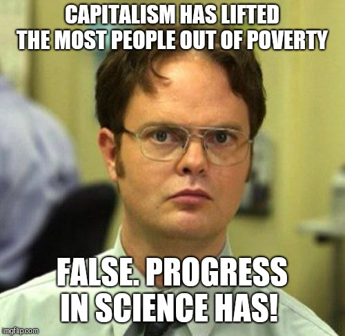 What use does money have if you can't buy... | CAPITALISM HAS LIFTED THE MOST PEOPLE OUT OF POVERTY FALSE. PROGRESS IN SCIENCE HAS! | image tagged in memes,false,capitalism,because capitalism | made w/ Imgflip meme maker