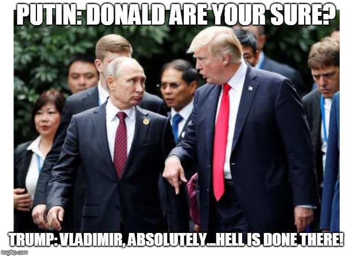 MEGA | PUTIN: DONALD ARE YOUR SURE? TRUMP: VLADIMIR, ABSOLUTELY...HELL IS DONE THERE! | image tagged in mega | made w/ Imgflip meme maker