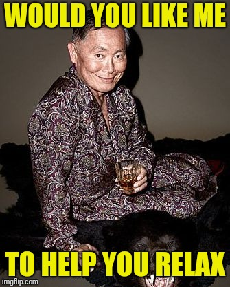 George Takei | WOULD YOU LIKE ME TO HELP YOU RELAX | image tagged in george tekei | made w/ Imgflip meme maker
