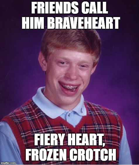 Bad Luck Brian Meme | FRIENDS CALL HIM BRAVEHEART FIERY HEART, FROZEN CROTCH | image tagged in memes,bad luck brian | made w/ Imgflip meme maker