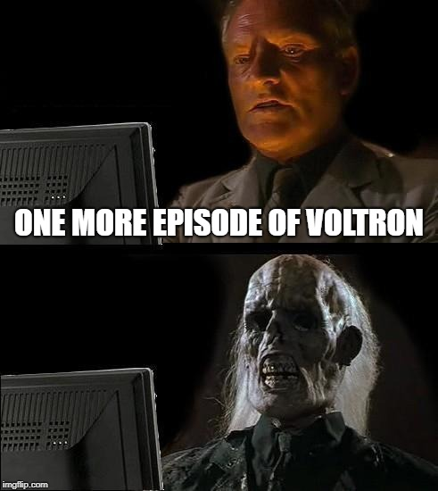 I'll Just Wait Here |  ONE MORE EPISODE OF VOLTRON | image tagged in memes,ill just wait here | made w/ Imgflip meme maker