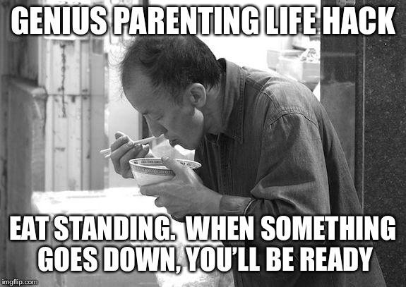 Possibly Genius Level Parenting life Hack | GENIUS PARENTING LIFE HACK EAT STANDING.  WHEN SOMETHING GOES DOWN, YOU'LL BE READY | image tagged in eat standing,parenting,genius,life hack | made w/ Imgflip meme maker