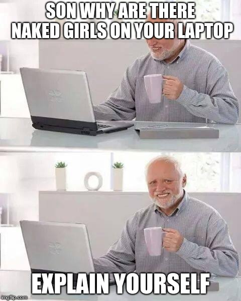 Hide the Pain Harold |  SON WHY ARE THERE NAKED GIRLS ON YOUR LAPTOP; EXPLAIN YOURSELF | image tagged in memes,hide the pain harold | made w/ Imgflip meme maker