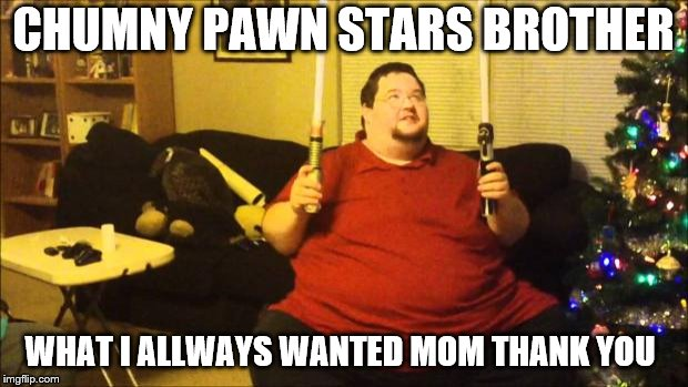 chumny pawn stars brother | CHUMNY PAWN STARS BROTHER WHAT I ALLWAYS WANTED MOM THANK YOU | image tagged in fat star wars nerd,chumny pawn stars,funny,meme,memes,pawn stars | made w/ Imgflip meme maker