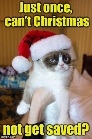 Every holiday special | Just once, can't Christmas not get saved? | image tagged in memes,grumpy cat christmas,grumpy cat,save,christmas | made w/ Imgflip meme maker