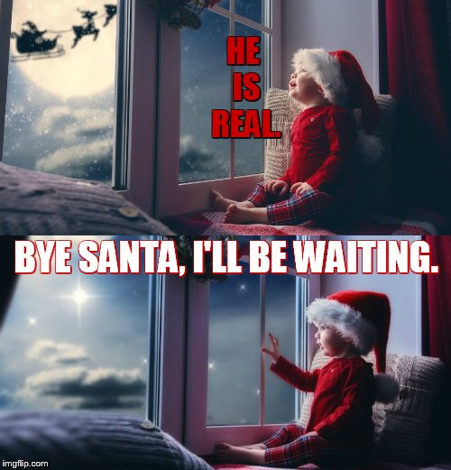 Christmas Really Is A Joyous Time For Children | HE IS REAL. BYE SANTA, I'LL BE WAITING. | image tagged in memes,christmas,child,see,santa clause,still waiting | made w/ Imgflip meme maker