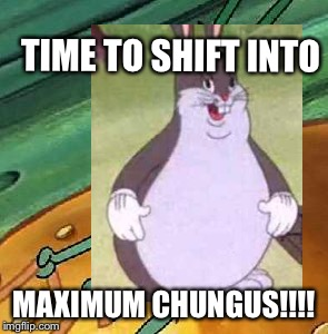Maximum Chungus | TIME TO SHIFT INTO MAXIMUM CHUNGUS!!!! | image tagged in memes,chungus | made w/ Imgflip meme maker