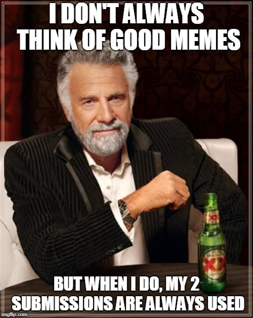 Make it 3 Submissions! | I DON'T ALWAYS THINK OF GOOD MEMES BUT WHEN I DO, MY 2 SUBMISSIONS ARE ALWAYS USED | image tagged in memes,the most interesting man in the world,good memes,2 submissions | made w/ Imgflip meme maker