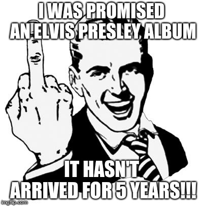 1950s Middle Finger | I WAS PROMISED AN ELVIS PRESLEY ALBUM IT HASN'T ARRIVED FOR 5 YEARS!!! | image tagged in memes,1950s middle finger | made w/ Imgflip meme maker
