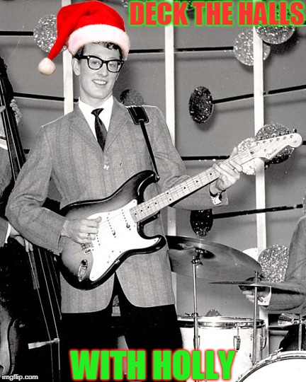 Have a holly jolly Christmas! :) | DECK THE HALLS WITH HOLLY | image tagged in memes,funny,deck the halls with holly,buddy holly,merry christmas,music | made w/ Imgflip meme maker