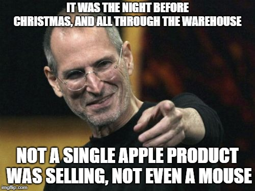 Apple Christmas  |  IT WAS THE NIGHT BEFORE CHRISTMAS, AND ALL THROUGH THE WAREHOUSE; NOT A SINGLE APPLE PRODUCT WAS SELLING, NOT EVEN A MOUSE | image tagged in steve jobs,christmas,merry christmas,apple,christmas memes,christmas presents | made w/ Imgflip meme maker