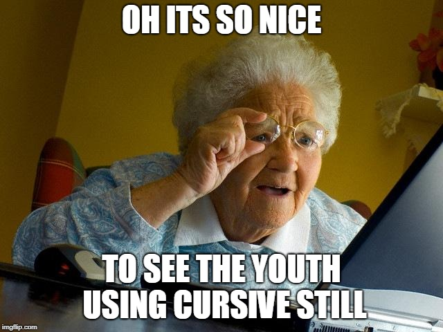 Grandma Finds The Internet Meme | OH ITS SO NICE TO SEE THE YOUTH USING CURSIVE STILL | image tagged in memes,grandma finds the internet | made w/ Imgflip meme maker