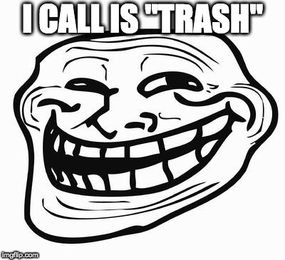 "Trollface | I CALL IS ""TRASH"" 