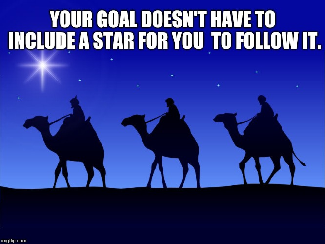 Follow your goals |  YOUR GOAL DOESN'T HAVE TO INCLUDE A STAR FOR YOU  TO FOLLOW IT. | image tagged in three wise men,follow your dreams | made w/ Imgflip meme maker