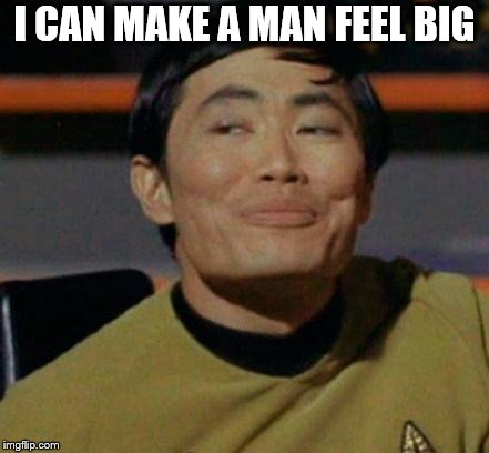 George Takei | I CAN MAKE A MAN FEEL BIG | image tagged in george takei | made w/ Imgflip meme maker