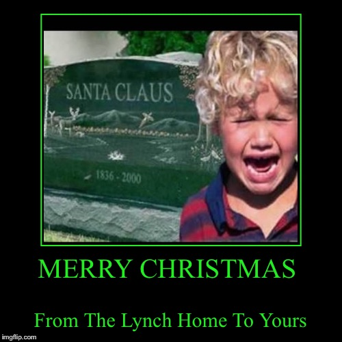 Merry Christmas or whatever the heck you celebrate! Enjoy your families.  | MERRY CHRISTMAS | From The Lynch Home To Yours | image tagged in funny,demotivationals,lynch1979,i'm still alive,memes | made w/ Imgflip demotivational maker
