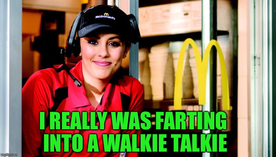 honest mcdonald's employee | I REALLY WAS FARTING INTO A WALKIE TALKIE | image tagged in honest mcdonald's employee | made w/ Imgflip meme maker