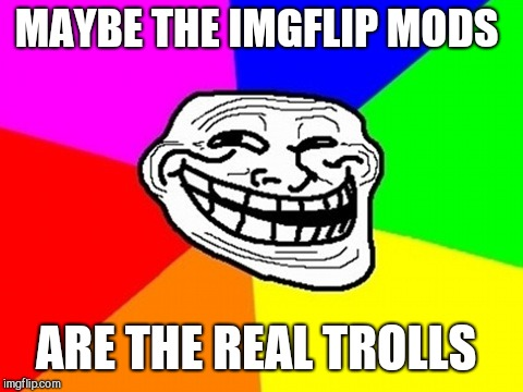 Troll Face Colored Meme | MAYBE THE IMGFLIP MODS ARE THE REAL TROLLS | image tagged in memes,troll face colored | made w/ Imgflip meme maker