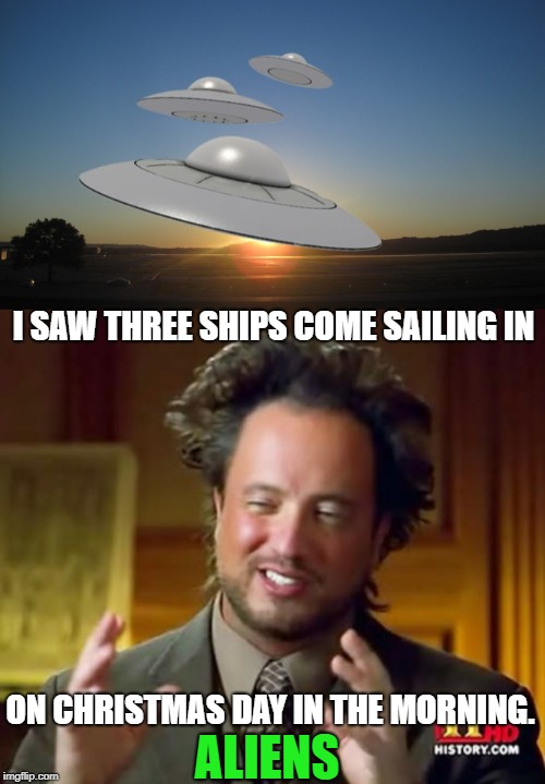 I Saw Three Ships | I SAW THREE SHIPS COME SAILING IN ON CHRISTMAS DAY IN THE MORNING. ALIENS | image tagged in memes,ancient aliens,christmas carol,happy holidays,aliens,space | made w/ Imgflip meme maker