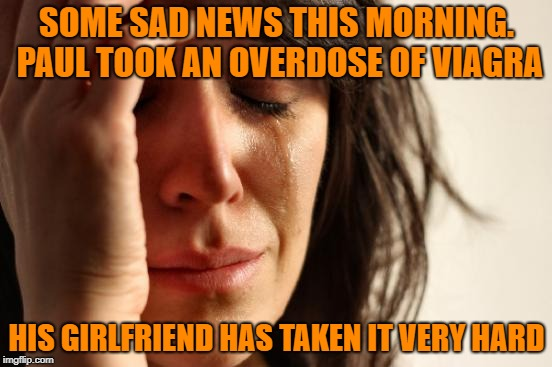 First World Problems Meme | SOME SAD NEWS THIS MORNING. PAUL TOOK AN OVERDOSE OF VIAGRA HIS GIRLFRIEND HAS TAKEN IT VERY HARD | image tagged in memes,first world problems | made w/ Imgflip meme maker